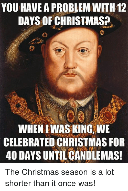 candlemas: YOU HAVE A PROBLEM WITH12  DAYS OF CHRISTMAS?  WHEN IWASKING WE  CELEBRATED CHRISTMAS FOR  40 DAYS UNTIL CANDLEMAS! The Christmas season is a lot shorter than it once was!