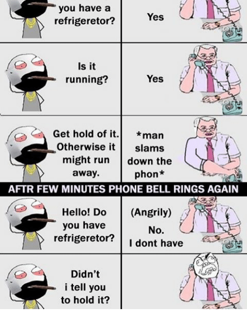 bell ringing: you have a  Yes  refrigeretor?  Is it  Yes  running?  Get hold of it  man  Otherwise it  slams  might run  down the  away.  phon*  AFTR FEW MINUTES PHONE BELL RINGS AGAIN  Hello! Do  (Angrily)  you have  No.  refrigeretor? I dont have  Didn't  i tell you  to hold it?
