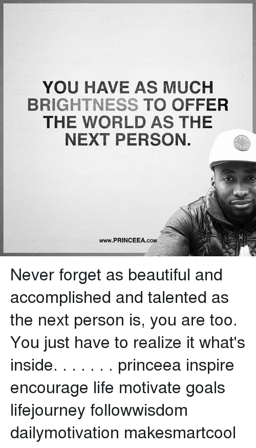 Beautiful, Goals, and Life: YOU HAVE AS MUCH  BRIGHTNESS TO OFFER  THE WORLD AS THE  NEXT PERSON.  www.PRINCEEA.coM Never forget as beautiful and accomplished and talented as the next person is, you are too. You just have to realize it what's inside. . . . . . . princeea inspire encourage life motivate goals lifejourney followwisdom dailymotivation makesmartcool