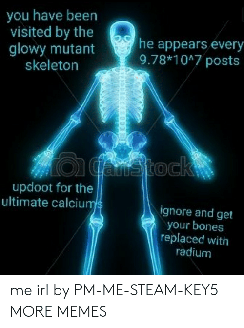 mutant: you have been  visited by the  glowy mutant  skeleton  he appears every  9.78*1047 posts  updoot for the  ultimate calciu  ignore and get  your bones  replaced with  radium me irl by PM-ME-STEAM-KEY5 MORE MEMES