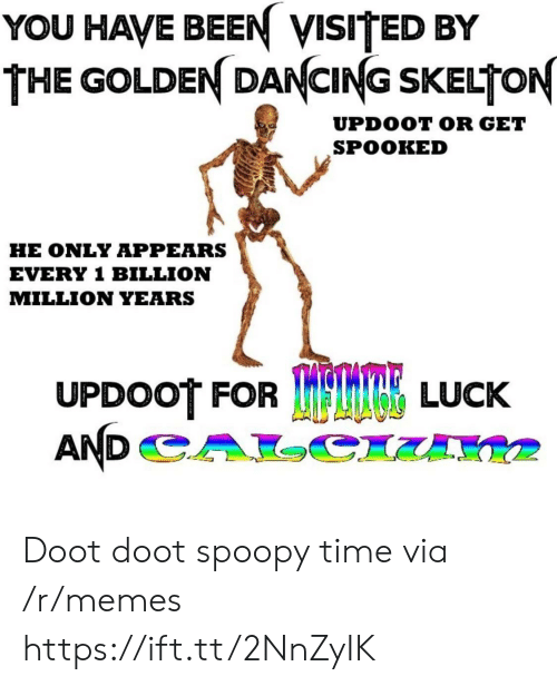 Doot Doot: YOU HAVE BEEN VISITED BY  THE GOLDEN DANCING SKELTON  UPDOOT OR GET  SPOOKED  HE ONLY APPEARS  EVERY 1 BILLION  MILLION YEARS  UPDOOT FOR  TRE LUCK Doot doot spoopy time via /r/memes https://ift.tt/2NnZyIK
