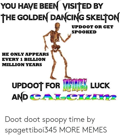 Doot Doot: YOU HAVE BEEN VISITED BY  THE GOLDEN DANCING SKELTON  UPDOOT OR GET  SPOOKED  HE ONLY APPEARS  EVERY 1 BILLION  MILLION YEARS  UPDOOT FOR  TRE LUCK Doot doot spoopy time by spagettiboi345 MORE MEMES