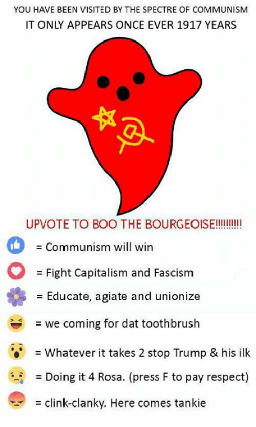 Respect, Capitalism, and Trump: YOU HAVE BEEN VISITED BY THE SPECTRE OF COMMUNISM  IT ONLY APPEARS ONCE EVER 1917 YEARS  THE BOURGEOIE  Communism will win  Fight Capitalism and Fascism  Educate, agiate and unionize  = we coming for dat toothbrush  = whatever it takes 2 stop Trump & his ilk  = Doing it 4 Rosa. (press F to pay respect)  = clink-clanky. Here comes tanke