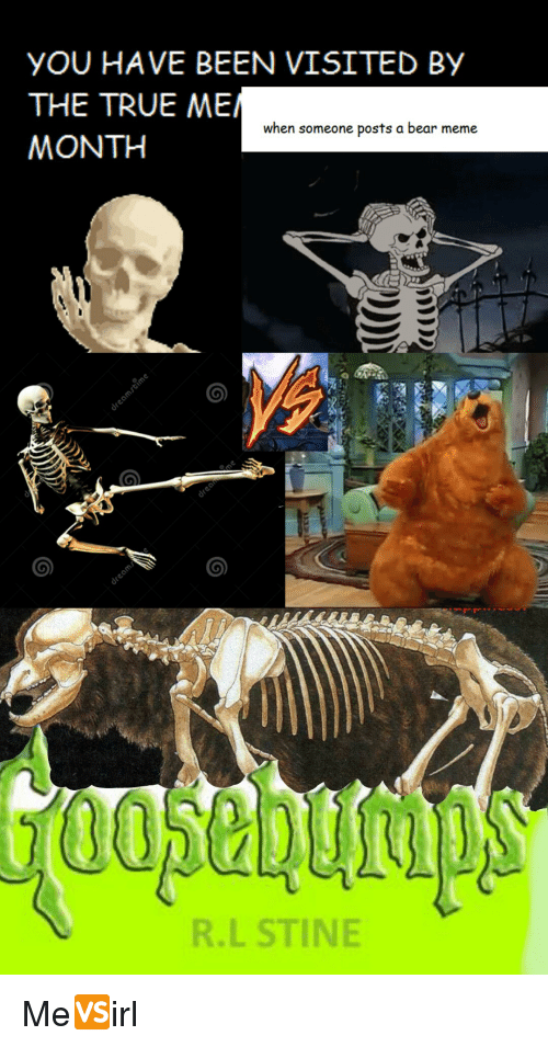 Bears Memes: YOU HAVE BEEN VISITED BY  THE TRUE ME  when someone posts a bear meme  MONTH  R.L STINE Me🆚irl