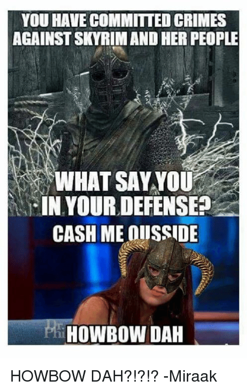 What Say You: YOU HAVE COMMITTED CRIMES  AGAINSTSKYRIMAND HER PEOPLE  WHAT SAY YOU  IN YOUR DEFENSE?  CASH ME OIISSIDE  HOWBOWDAH HOWBOW DAH?!?!?   -Miraak