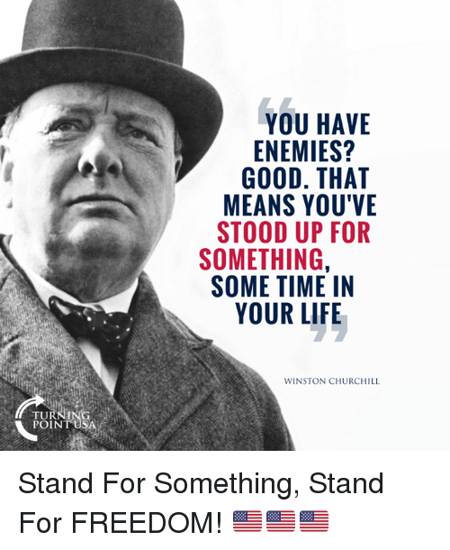 Winston Churchill: YOU HAVE  ENEMIES?  GOOD. THAT  MEANS YOU'VE  STOOD UP FOR  SOMETHING,  SOME TIME IN  YOUR LIFE  WINSTON CHURCHILL  TURNING  POINT USA Stand For Something, Stand For FREEDOM! 🇺🇸🇺🇸🇺🇸