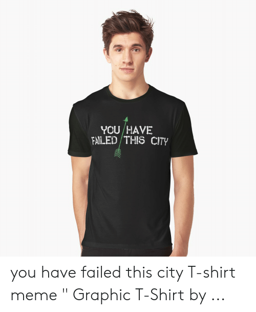 """You Have Failed This City: YOU HAVE  FAILED THIS CITY you have failed this city T-shirt meme """" Graphic T-Shirt by ..."""