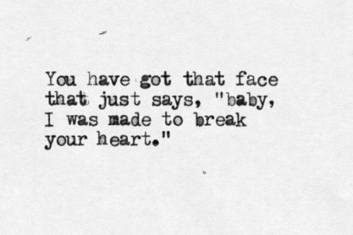 """that face: You have got that face  that just says, """"baby,  I was made to break  your heart."""""""