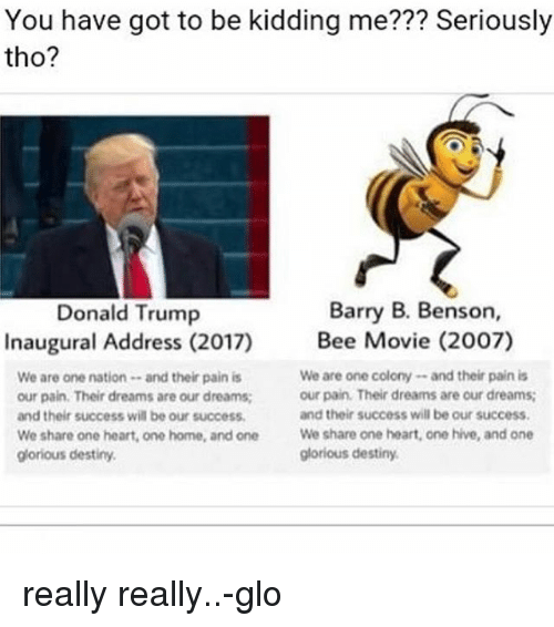 Donald Trump Inauguration: You have got to be kidding me??? Seriously  tho?  Barry B. Benson,  Donald Trump  Inaugural Address (2017)  Bee Movie (2007)  We are one colony and their pain is  We are one nation and their pain is  our pain. Their dreams are our dreams;  our pain. Their dreams are our dreams;  and their success will be our success.  and their success will be our success.  We share one heart, one home, and one  We share one heart, one hive, and one  glorious destiny.  glorious destiny. really really..-glo