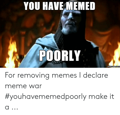 Declare Meme War: YOU HAVE MEMED  POORLY  memes com For removing memes I declare meme war #youhavememedpoorly make it a ...