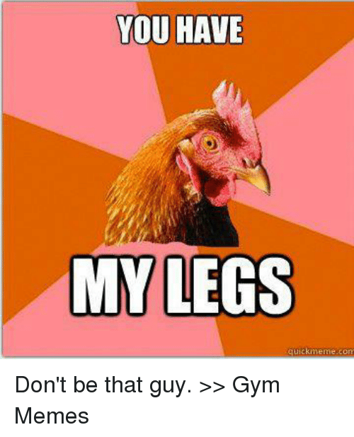 Gym, Meme, and Memes: YOU HAVE  MY LEGS  quick meme com Don't be that guy.  >> Gym Memes