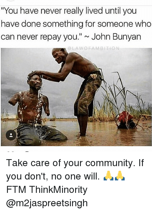 "Community, Memes, and John Bunyan: ""You have never really lived until you  have done something for someone who  can never repay you.""~ John Bunyan  @LAWOFAMBITION Take care of your community. If you don't, no one will. 🙏🙏 FTM ThinkMinority @m2jaspreetsingh"