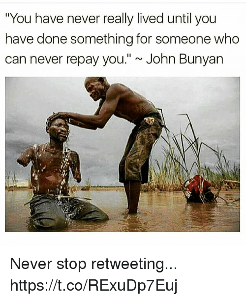 """John Bunyan, Never, and Who: """"You have never really lived until you  have done something for someone who  can never repay you.""""~ John Bunyan Never stop retweeting... https://t.co/RExuDp7Euj"""