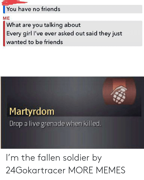 Fallen Soldier: You have no friends  ME  What are you talking about  Every girl I've ever asked out said they just  wanted to be friends  Martyrdom  Drop a live grenade when killed. I'm the fallen soldier by 24Gokartracer MORE MEMES