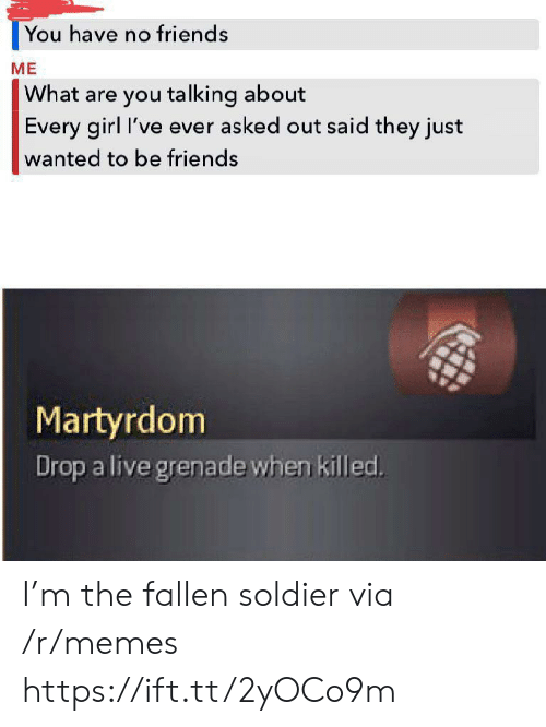 Fallen Soldier: You have no friends  ME  What are you talking about  Every girl I've ever asked out said they just  wanted to be friends  Martyrdom  Drop a live grenade when killed. I'm the fallen soldier via /r/memes https://ift.tt/2yOCo9m