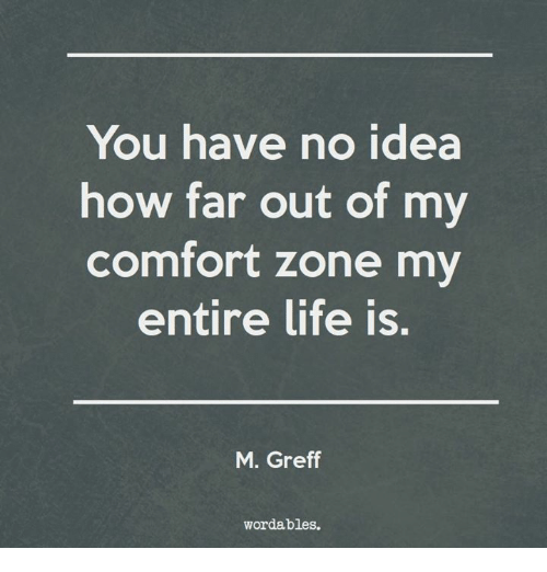 Far Out: You have no idea  how far out of my  comfort zone my  entire life is.  M. Greff  wordables.