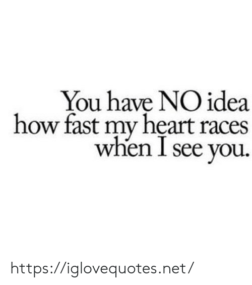 races: You have NO idea  how fast my heart races  when I see you. https://iglovequotes.net/