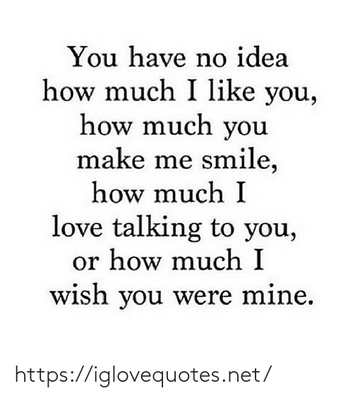 i like you: You have no idea  how much I like you,  how much you  make me smile,  how much I  love talking to you,  or how much I  wish you were mine. https://iglovequotes.net/