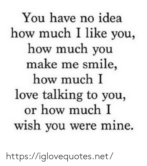 How Much: You have no idea  how much I like you,  how much you  make me smile,  how much I  love talking to you,  or how much I  wish you were mine. https://iglovequotes.net/