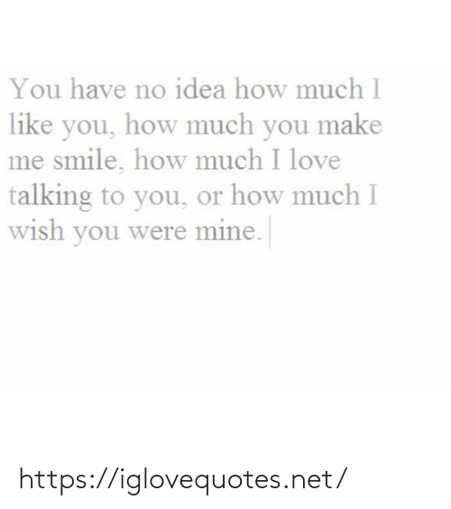 no idea: You have no idea how much I  like you, how much you make  me smile, how much I love  talking to you, or how much I  wish you were mine. https://iglovequotes.net/