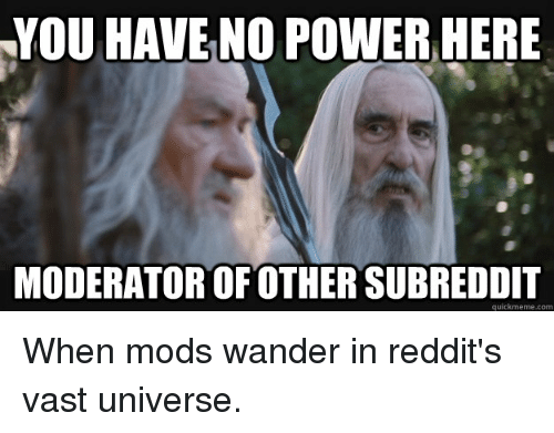 Funniest Meme Subreddits : You have no power here moderator ofother subreddit