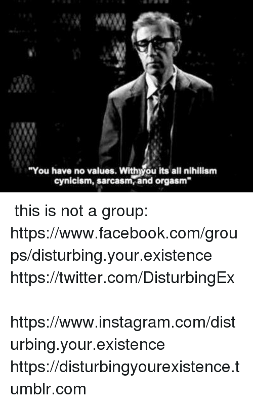 """disturbed: """"You have no values. Withyou its all nihilism  cynicism, sarcasm, and orgasm ✞ this is not a group: https://www.facebook.com/groups/disturbing.your.existence  ✞ https://twitter.com/DisturbingEx  ✞ https://www.instagram.com/disturbing.your.existence  ✞ https://disturbingyourexistence.tumblr.com"""