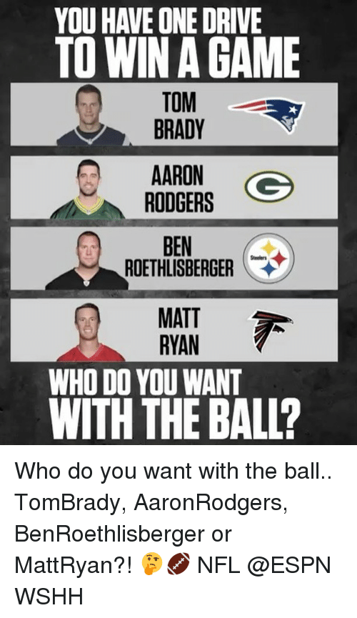 Ben Roethlisberger: YOU HAVE ONE DRIVE  TO WIN GAME  TOM  BRADY  AARON  Go  RODGERS  BEN  ROETHLISBERGER  MATT  RYAN  WHO DO YOU WANT  WITH THE BALL? Who do you want with the ball.. TomBrady, AaronRodgers, BenRoethlisberger or MattRyan?! 🤔🏈 NFL @ESPN WSHH