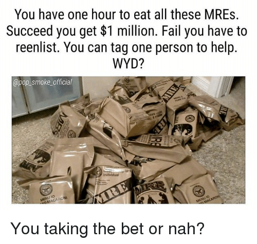 Fail, Memes, and Pop: You have one hour to eat all these MREs.  Succeed you get $1 million. Fail you have to  reenlist. You can tag one person to help.  WYD?  @pop_smoke official  0 You taking the bet or nah?