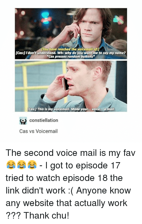 """Memes, Work, and Link: [You have reached the Volcemail of:  [Cas] I don't understand. Wh- why do you want me to say my name?  """"Cas presses random buttons  [Cas] This Is my voicemail. Make your  voice  a mail  constiellation  Cas vs Voicemail The second voice mail is my fav 😂😂😂 - I got to episode 17 tried to watch episode 18 the link didn't work :( Anyone know any website that actually work ??? Thank chu!"""