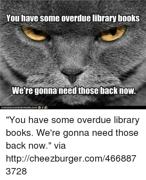 """cheezburger: You have some overdue library books  Were gonna need those backnow """"You have some overdue library books. We're gonna need those back now."""" via http://cheezburger.com/4668873728"""