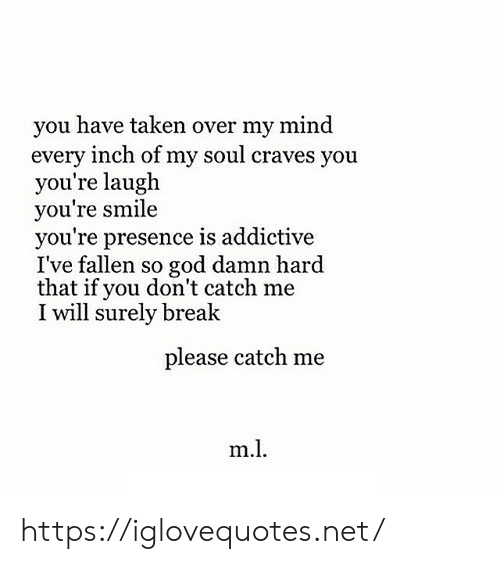 Ive Fallen: you have taken over my mind  every inch of my soul craves you  you're laugh  you're smile  you're presence is addictive  I've fallen so god damn hard  that if you don't catch me  I will surely break  please catch me  m. https://iglovequotes.net/