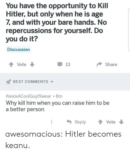 bare: You have the opportunity to Kill  Hitler, but only when he is age  7, and with your bare hands. No  repercussions for yourself. Do  you do it?  Discussion  Share  Vote  13  BEST COMMENTS  AlexlsACoolGuyl Swear 8m  Why kill him when you can raise him to be  a better person  Reply  Vote awesomacious:  Hitler becomes keanu.