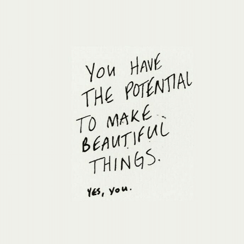 yes-you: You HAVE  THE POTENTIAL  TO MAKE  BEAUTIFUL  THINGS  YES, you