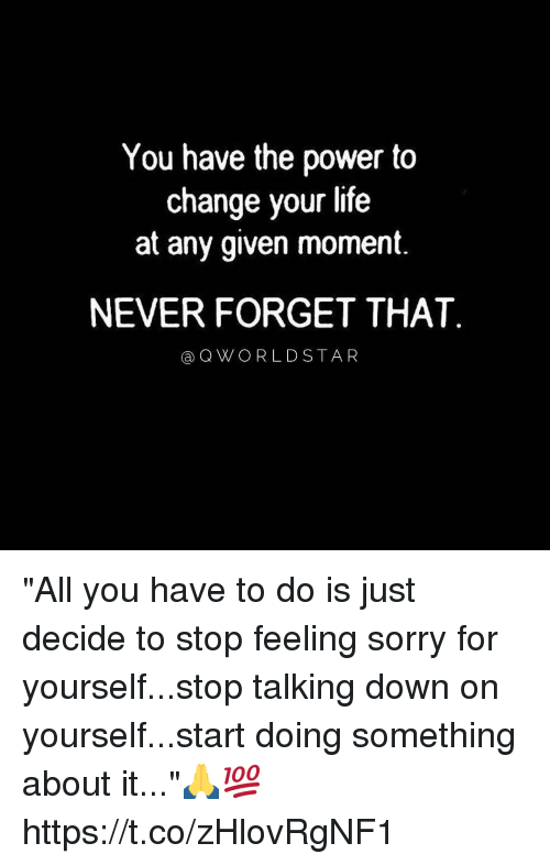 "Life, Memes, and Sorry: You have the power to  change your life  at any given moment.  NEVER FORGET THAT  aQWORLDSTAR ""All you have to do is just decide to stop feeling sorry for yourself...stop talking down on yourself...start doing something about it...""🙏💯 https://t.co/zHlovRgNF1"