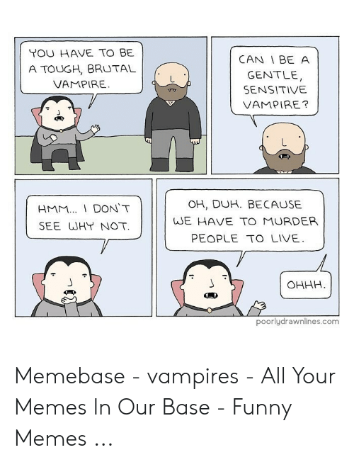 Funny Vampire Memes: YOU HAVE TO BE  A TOUGH, BRUTAL  VAMPIRE  CAN I BE A  GENTLE  SENSITIVE  VAMPIRE?  OH, DUH. BECAUSE  WE HAVE TO MURDER  PEOPLE TO LIVE  HMM DON'T  SEE WHT NOT  OHHH  poorlydrawnlines.com Memebase - vampires - All Your Memes In Our Base - Funny Memes ...