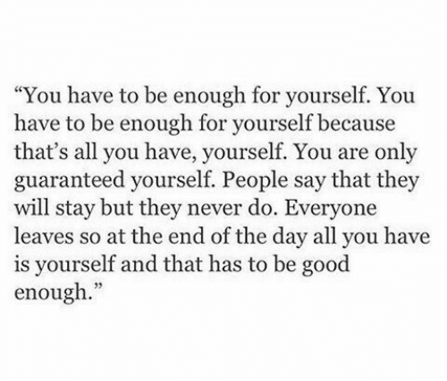"""Guaranteed: """"You have to be enough for yourself. You  have to be enough for yourself because  that's all you have, yourself. You are only  guaranteed yourself. People say that they  will stay but they never do. Everyone  leaves so at the end of the day all you have  is yourself and that has to be good  enough."""""""