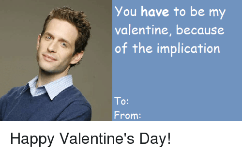 be my valentine: You have to be my  valentine, because  of the implication  To:  10:  From: Happy Valentine's Day!