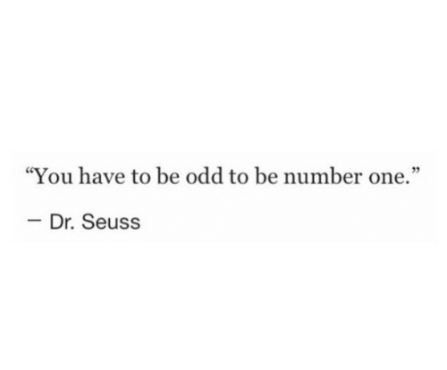 """Dr. Seuss: """"You have to be odd to be number one.""""  03  - Dr. Seuss"""