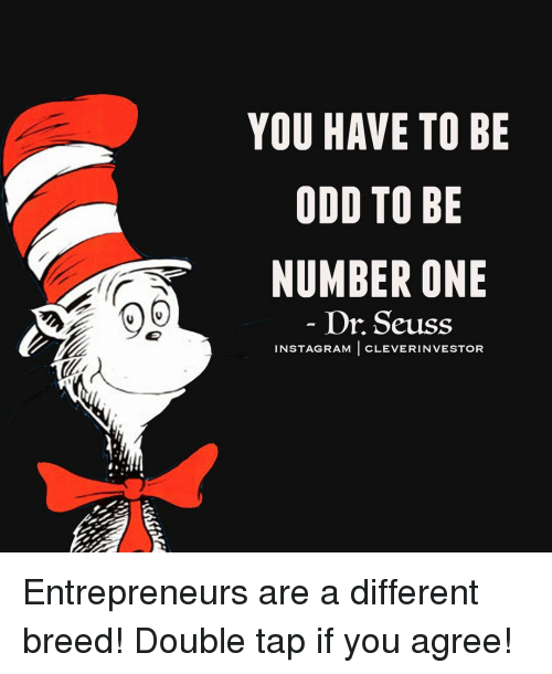 Dr. Seuss, Memes, and 🤖: YOU HAVE TO BE  ODD TO BE  NUMBER ONE  Dr Seuss  INST AGRAM  CLEVER INVESTOR Entrepreneurs are a different breed! Double tap if you agree!