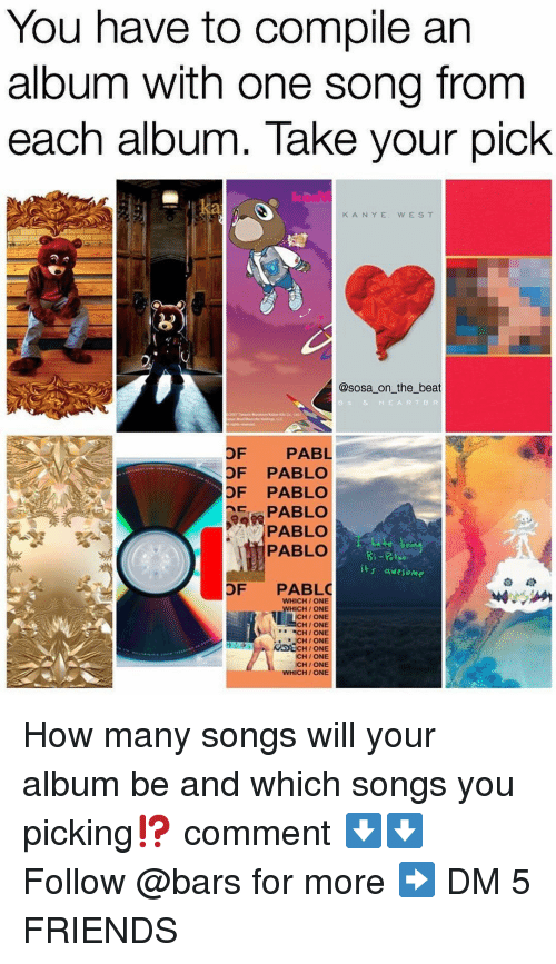Wes: You have to compile an  album with one song from  each album. Take your pick  K ANYE  WES T  @sosa on the beat  e & HEARTBR  OF PABL  OF PABLO  OF PABLO  EPABLO  PABLO  PABLO  t awesome  OF PABLO  WHICH/ONE  ICH/ONE  CHI ONE  HI ONE  CH / ONE  CH/ ONE  DECH/ ONE  CH/ONE  CH / ONE  WHICH/ ONE How many songs will your album be and which songs you picking⁉️ comment ⬇️⬇️ Follow @bars for more ➡️ DM 5 FRIENDS
