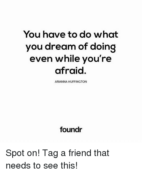 Memes, Huffington, and 🤖: You have to do what  you dream of doing  even while you're  afraid.  ARIANNA HUFFINGTON  foundr Spot on! Tag a friend that needs to see this!