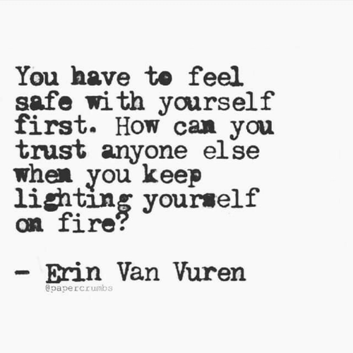 lighting: You have to feel  safe with yourself  first. How can you  trust anyone else  when you keep  lighting yourself  on fire?  Erin Van Vuren  @papercrumbs