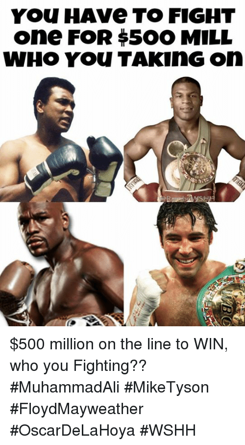 Wshh, Hood, and Fight: You HAve TO FIGHT  One FOR $5OO MILL  WHO You TAKING On $500 million on the line to WIN, who you Fighting?? #MuhammadAli #MikeTyson #FloydMayweather #OscarDeLaHoya #WSHH