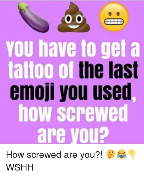 Emoji, Memes, and Wshh: You have to get a  tattoo of the last  emoji you used,  how screwed  are you? How screwed are you?! 🤔😂👇 WSHH