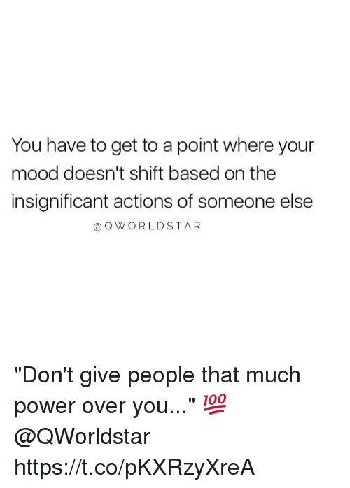 "Mood, Worldstar, and Power: You have to get to a point where your  mood doesn't shift based on the  insignificant actions of someone else  a Q WORLDSTAR ""Don't give people that much power over you..."" 💯 @QWorldstar https://t.co/pKXRzyXreA"
