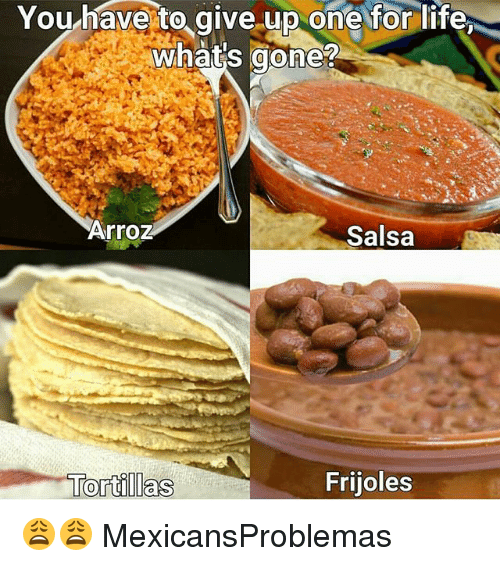 Life, Memes, and 🤖: You have to give.up one for life  what's gone?  Arroz  Salsa  Frijoles 😩😩 MexicansProblemas