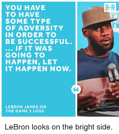 adversity: YOU HAVE  TO HAVE  SOME TYPE  OF ADVERSITY  IN ORDER TO  BE SUCCESSFUL  IF IT WAS  GOING TO  HAPPEN, LET  IT HAPPEN NOW  LEBRON JAMES ON  THE GAME 3 LOSS  BR LeBron looks on the bright side.