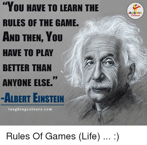 """Albert Einstein, Life, and The Game: """"You HAVE TO LEARN THE  RULES OF THE GAME.  AND THEN, YOU  HAVE TO PLAY  BETTER THAN  ANYONE ELSE.  ALBERT EINSTEIN  laughing colours.com  LA GHING  Colours Rules Of Games (Life) ... :)"""