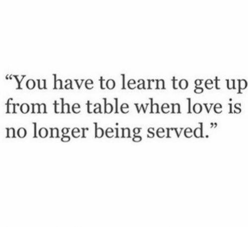 "served: ""You have to learn to get up  from the table when love is  no longer being served."""