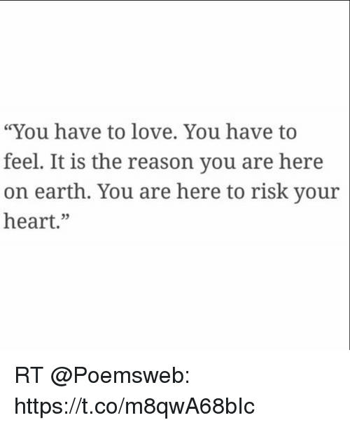 "Love, Memes, and Earth: ""You have to love. You have to  feel. It is the reason you are here  on earth. You are here to risk your  heart."" RT @Poemsweb: https://t.co/m8qwA68bIc"